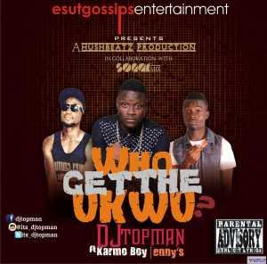 Dj Topman - Who get the Ukwu?  ft. Karmo boy & Enny